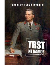 Trst ne damo! Jugoslavija i Tršćansko pitanje 1945-1954.